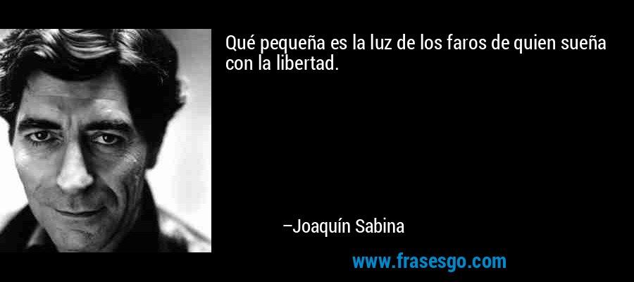 Qué pequeña es la luz de los faros de quien sueña con la libertad. – Joaquín Sabina