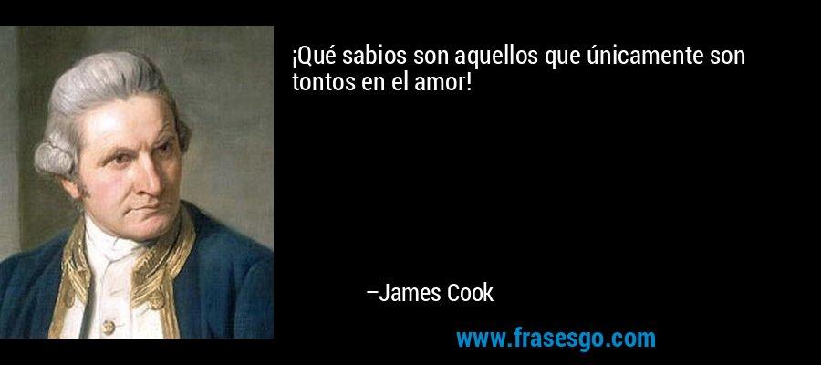 ¡Qué sabios son aquellos que únicamente son tontos en el amor! – James Cook