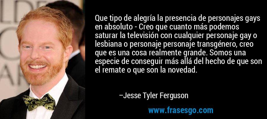 Que tipo de alegría la presencia de personajes gays en absoluto - Creo que cuanto más podemos saturar la televisión con cualquier personaje gay o lesbiana o personaje personaje transgénero, creo que es una cosa realmente grande. Somos una especie de conseguir más allá del hecho de que son el remate o que son la novedad. – Jesse Tyler Ferguson