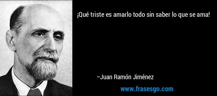 ¡Qué triste es amarlo todo sin saber lo que se ama! – Juan Ramón Jiménez