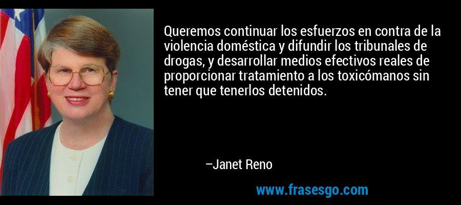 Queremos continuar los esfuerzos en contra de la violencia doméstica y difundir los tribunales de drogas, y desarrollar medios efectivos reales de proporcionar tratamiento a los toxicómanos sin tener que tenerlos detenidos. – Janet Reno