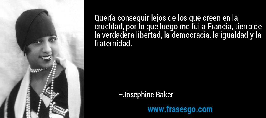 Quería conseguir lejos de los que creen en la crueldad, por lo que luego me fui a Francia, tierra de la verdadera libertad, la democracia, la igualdad y la fraternidad. – Josephine Baker
