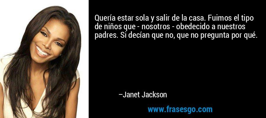 Quería estar sola y salir de la casa. Fuimos el tipo de niños que - nosotros - obedecido a nuestros padres. Si decían que no, que no pregunta por qué. – Janet Jackson