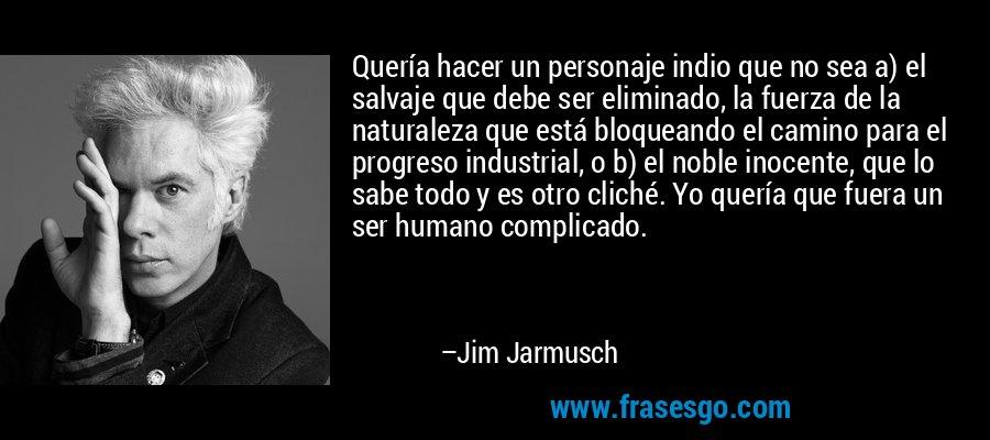 Quería hacer un personaje indio que no sea a) el salvaje que debe ser eliminado, la fuerza de la naturaleza que está bloqueando el camino para el progreso industrial, o b) el noble inocente, que lo sabe todo y es otro cliché. Yo quería que fuera un ser humano complicado. – Jim Jarmusch