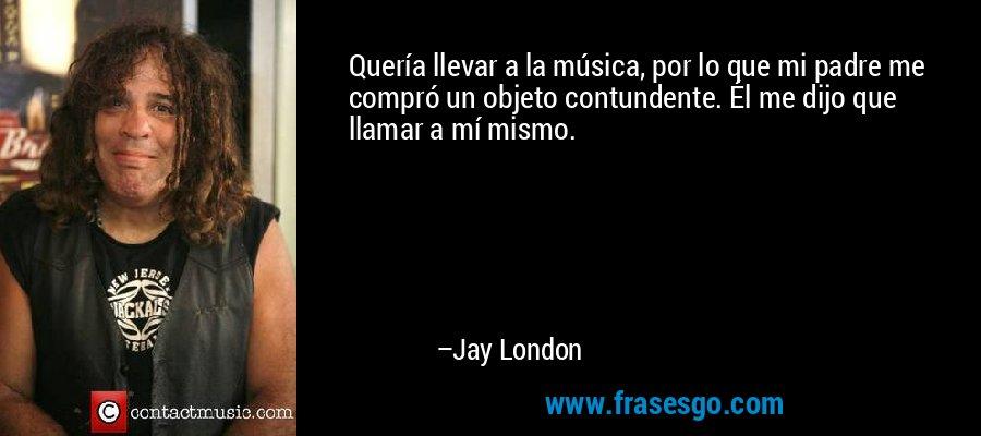 Quería llevar a la música, por lo que mi padre me compró un objeto contundente. Él me dijo que llamar a mí mismo. – Jay London