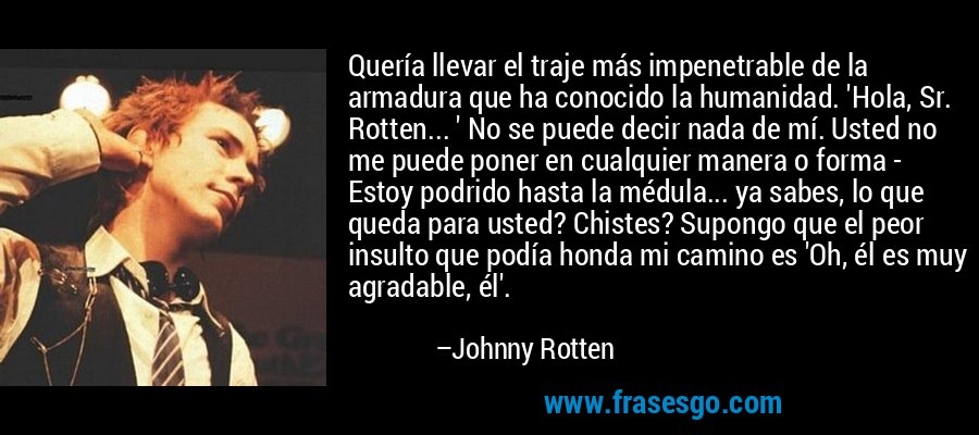 Quería llevar el traje más impenetrable de la armadura que ha conocido la humanidad. 'Hola, Sr. Rotten... ' No se puede decir nada de mí. Usted no me puede poner en cualquier manera o forma - Estoy podrido hasta la médula... ya sabes, lo que queda para usted? Chistes? Supongo que el peor insulto que podía honda mi camino es 'Oh, él es muy agradable, él'. – Johnny Rotten
