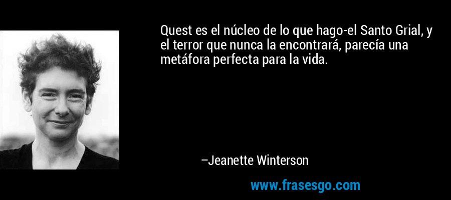 Quest es el núcleo de lo que hago-el Santo Grial, y el terror que nunca la encontrará, parecía una metáfora perfecta para la vida. – Jeanette Winterson
