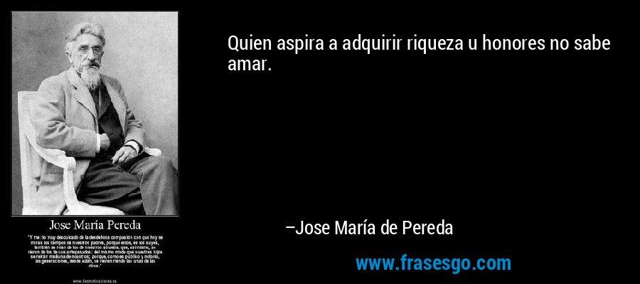 Quien aspira a adquirir riqueza u honores no sabe amar. – Jose María de Pereda