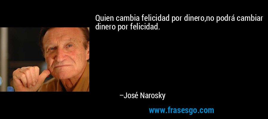 Quien cambia felicidad por dinero,no podrá cambiar dinero por felicidad. – José Narosky