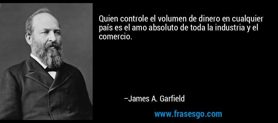 Quien controle el volumen de dinero en cualquier país es el amo absoluto de toda la industria y el comercio. – James A. Garfield