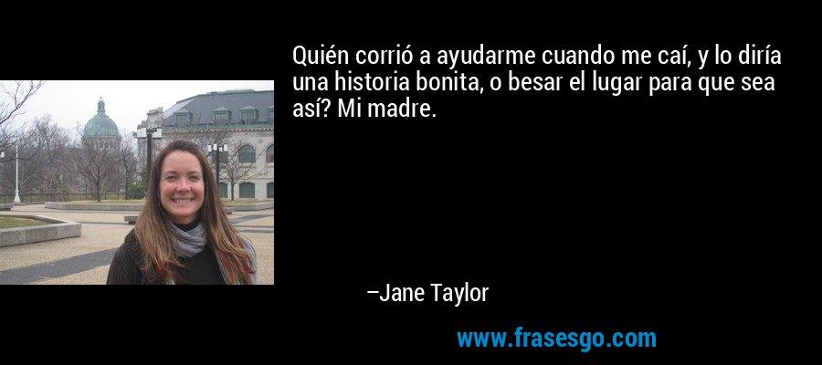 Quién corrió a ayudarme cuando me caí, y lo diría una historia bonita, o besar el lugar para que sea así? Mi madre. – Jane Taylor