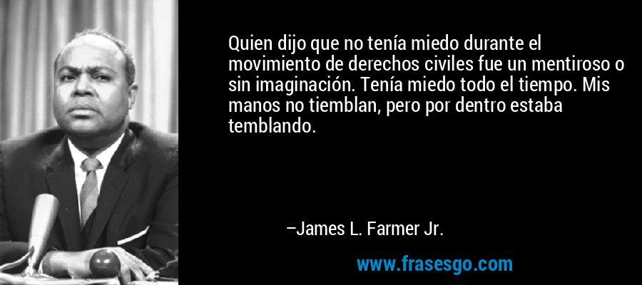 Quien dijo que no tenía miedo durante el movimiento de derechos civiles fue un mentiroso o sin imaginación. Tenía miedo todo el tiempo. Mis manos no tiemblan, pero por dentro estaba temblando. – James L. Farmer Jr.