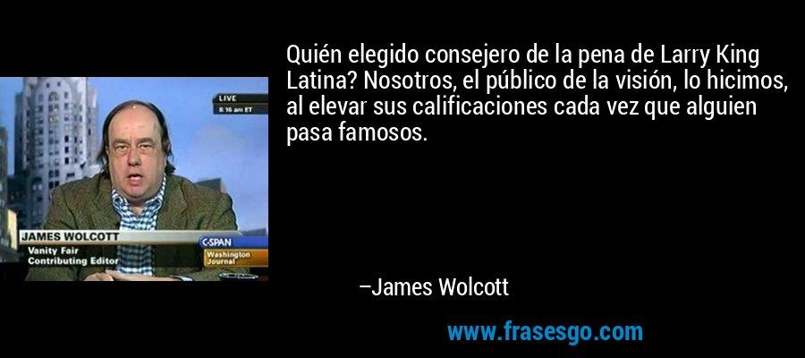 Quién elegido consejero de la pena de Larry King Latina? Nosotros, el público de la visión, lo hicimos, al elevar sus calificaciones cada vez que alguien pasa famosos. – James Wolcott