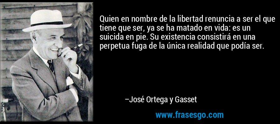 Quien en nombre de la libertad renuncia a ser el que tiene que ser, ya se ha matado en vida: es un suicida en pie. Su existencia consistirá en una perpetua fuga de la única realidad que podía ser.  – José Ortega y Gasset