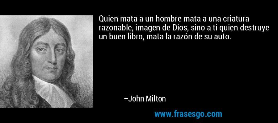 Quien mata a un hombre mata a una criatura razonable, imagen de Dios, sino a ti quien destruye un buen libro, mata la razón de su auto. – John Milton