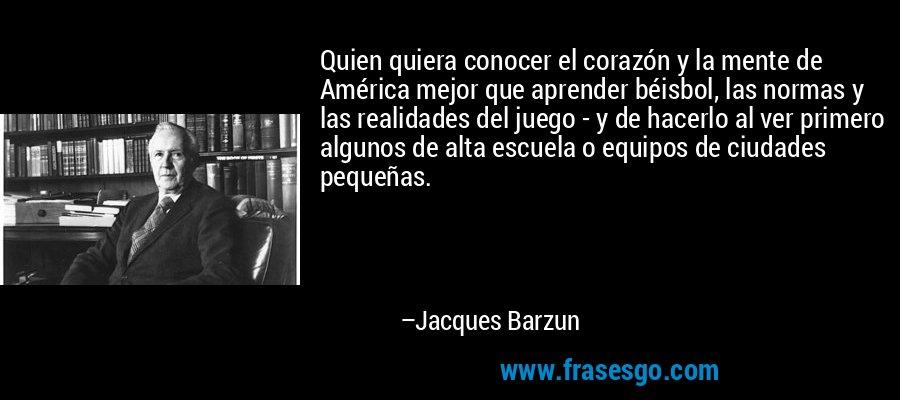 Quien quiera conocer el corazón y la mente de América mejor que aprender béisbol, las normas y las realidades del juego - y de hacerlo al ver primero algunos de alta escuela o equipos de ciudades pequeñas. – Jacques Barzun