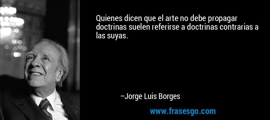 Quienes dicen que el arte no debe propagar doctrinas suelen referirse a doctrinas contrarias a las suyas. – Jorge Luis Borges