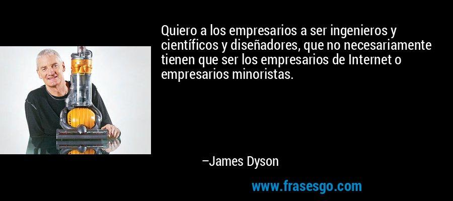 Quiero a los empresarios a ser ingenieros y científicos y diseñadores, que no necesariamente tienen que ser los empresarios de Internet o empresarios minoristas. – James Dyson