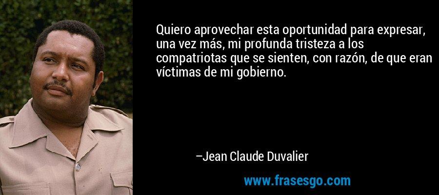 Quiero aprovechar esta oportunidad para expresar, una vez más, mi profunda tristeza a los compatriotas que se sienten, con razón, de que eran víctimas de mi gobierno. – Jean Claude Duvalier