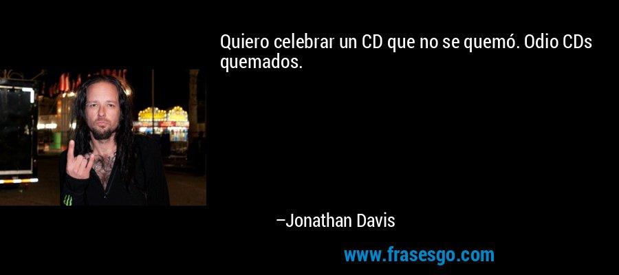 Quiero celebrar un CD que no se quemó. Odio CDs quemados. – Jonathan Davis