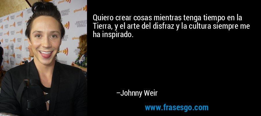Quiero crear cosas mientras tenga tiempo en la Tierra, y el arte del disfraz y la cultura siempre me ha inspirado. – Johnny Weir