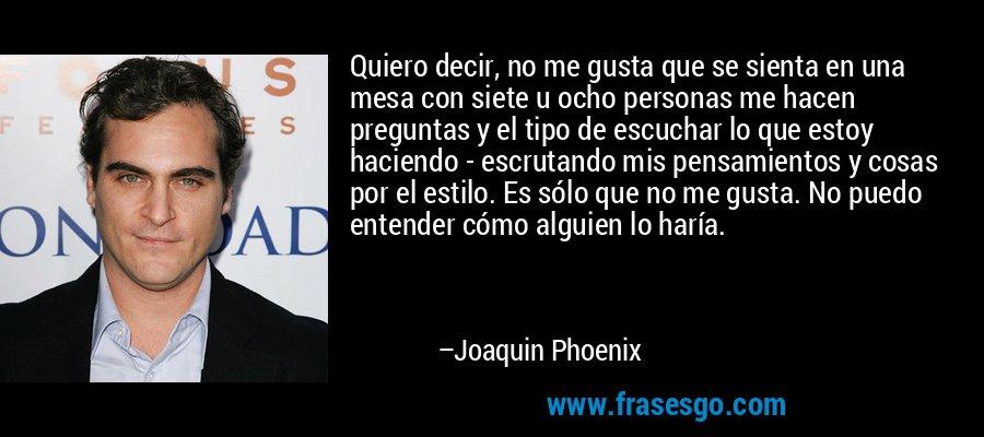 Quiero decir, no me gusta que se sienta en una mesa con siete u ocho personas me hacen preguntas y el tipo de escuchar lo que estoy haciendo - escrutando mis pensamientos y cosas por el estilo. Es sólo que no me gusta. No puedo entender cómo alguien lo haría. – Joaquin Phoenix