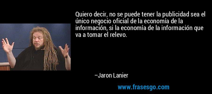 Quiero decir, no se puede tener la publicidad sea el único negocio oficial de la economía de la información, si la economía de la información que va a tomar el relevo. – Jaron Lanier