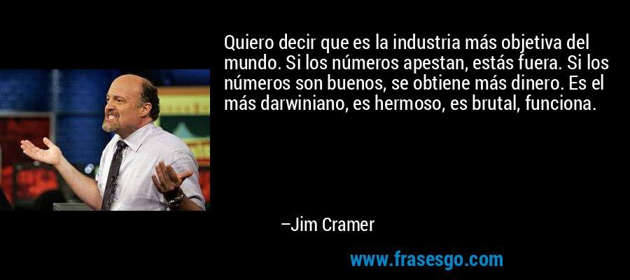 Quiero decir que es la industria más objetiva del mundo. Si los números apestan, estás fuera. Si los números son buenos, se obtiene más dinero. Es el más darwiniano, es hermoso, es brutal, funciona. – Jim Cramer