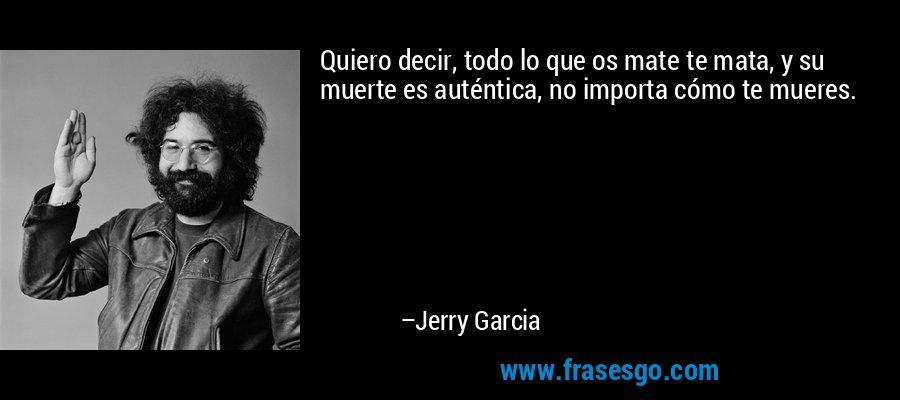 Quiero decir, todo lo que os mate te mata, y su muerte es auténtica, no importa cómo te mueres. – Jerry Garcia
