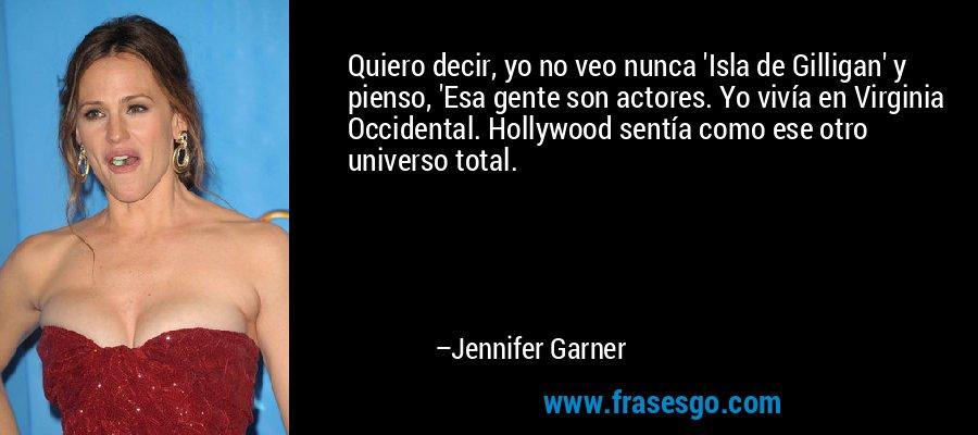Quiero decir, yo no veo nunca 'Isla de Gilligan' y pienso, 'Esa gente son actores. Yo vivía en Virginia Occidental. Hollywood sentía como ese otro universo total. – Jennifer Garner