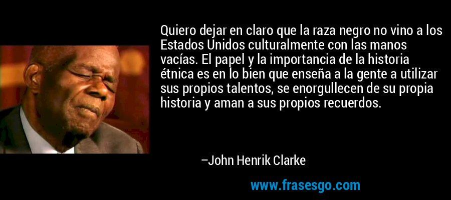 Quiero dejar en claro que la raza negro no vino a los Estados Unidos culturalmente con las manos vacías. El papel y la importancia de la historia étnica es en lo bien que enseña a la gente a utilizar sus propios talentos, se enorgullecen de su propia historia y aman a sus propios recuerdos. – John Henrik Clarke