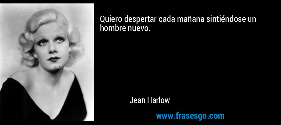 Quiero despertar cada mañana sintiéndose un hombre nuevo. – Jean Harlow