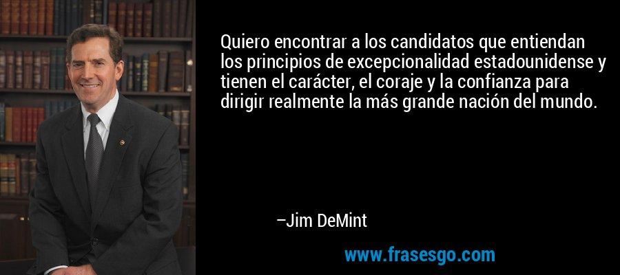 Quiero encontrar a los candidatos que entiendan los principios de excepcionalidad estadounidense y tienen el carácter, el coraje y la confianza para dirigir realmente la más grande nación del mundo. – Jim DeMint