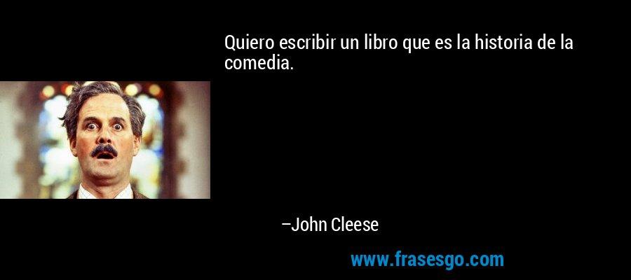 Quiero escribir un libro que es la historia de la comedia. – John Cleese