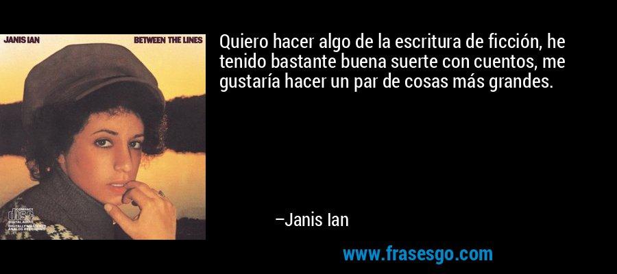 Quiero hacer algo de la escritura de ficción, he tenido bastante buena suerte con cuentos, me gustaría hacer un par de cosas más grandes. – Janis Ian