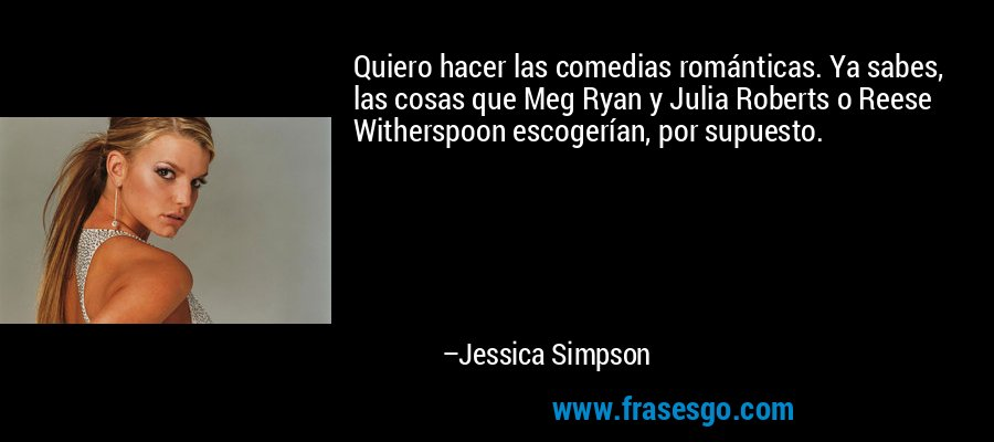 Quiero hacer las comedias románticas. Ya sabes, las cosas que Meg Ryan y Julia Roberts o Reese Witherspoon escogerían, por supuesto. – Jessica Simpson