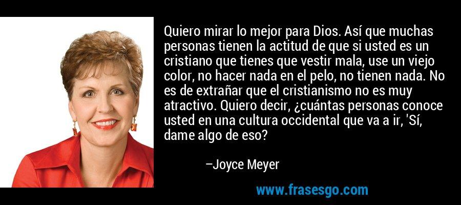 Quiero mirar lo mejor para Dios. Así que muchas personas tienen la actitud de que si usted es un cristiano que tienes que vestir mala, use un viejo color, no hacer nada en el pelo, no tienen nada. No es de extrañar que el cristianismo no es muy atractivo. Quiero decir, ¿cuántas personas conoce usted en una cultura occidental que va a ir, 'Sí, dame algo de eso? – Joyce Meyer