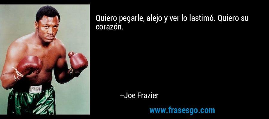 Quiero pegarle, alejo y ver lo lastimó. Quiero su corazón. – Joe Frazier