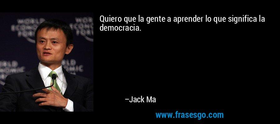 Quiero que la gente a aprender lo que significa la democracia. – Jack Ma