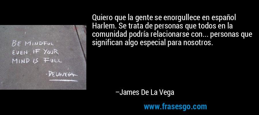 Quiero que la gente se enorgullece en español Harlem. Se trata de personas que todos en la comunidad podría relacionarse con... personas que significan algo especial para nosotros. – James De La Vega