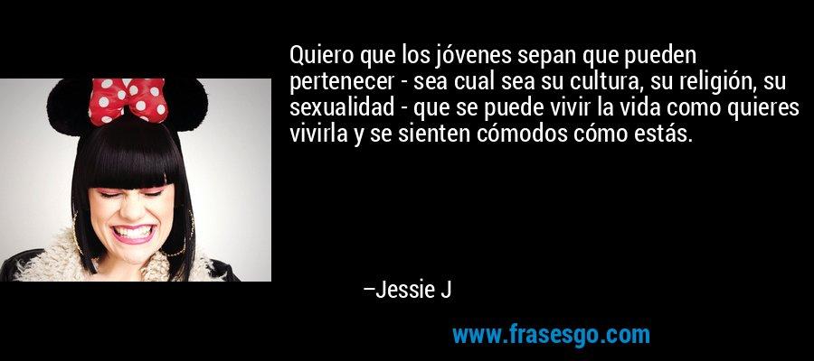 Quiero que los jóvenes sepan que pueden pertenecer - sea cual sea su cultura, su religión, su sexualidad - que se puede vivir la vida como quieres vivirla y se sienten cómodos cómo estás. – Jessie J