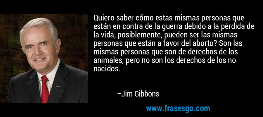 Quiero saber cómo estas mismas personas que están en contra de la guerra debido a la pérdida de la vida, posiblemente, pueden ser las mismas personas que están a favor del aborto? Son las mismas personas que son de derechos de los animales, pero no son los derechos de los no nacidos. – Jim Gibbons