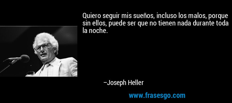 Quiero seguir mis sueños, incluso los malos, porque sin ellos, puede ser que no tienen nada durante toda la noche. – Joseph Heller