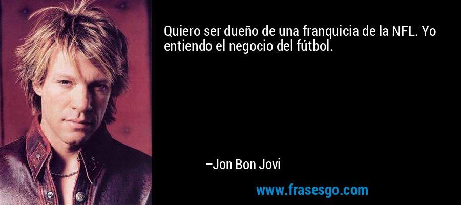Quiero ser dueño de una franquicia de la NFL. Yo entiendo el negocio del fútbol. – Jon Bon Jovi