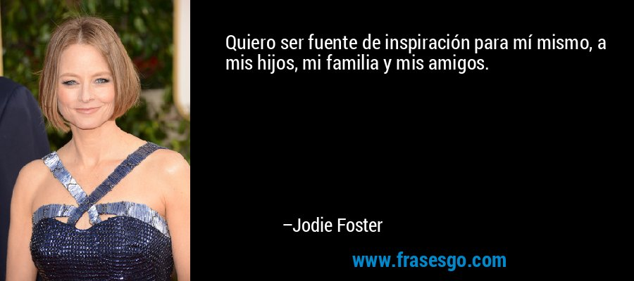 Quiero ser fuente de inspiración para mí mismo, a mis hijos, mi familia y mis amigos. – Jodie Foster