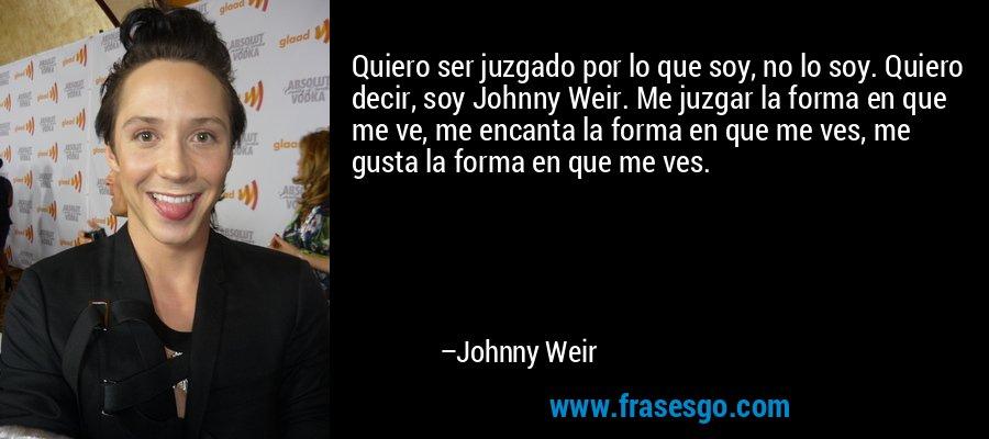 Quiero ser juzgado por lo que soy, no lo soy. Quiero decir, soy Johnny Weir. Me juzgar la forma en que me ve, me encanta la forma en que me ves, me gusta la forma en que me ves. – Johnny Weir
