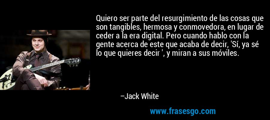 Quiero ser parte del resurgimiento de las cosas que son tangibles, hermosa y conmovedora, en lugar de ceder a la era digital. Pero cuando hablo con la gente acerca de este que acaba de decir, 'Sí, ya sé lo que quieres decir ', y miran a sus móviles. – Jack White