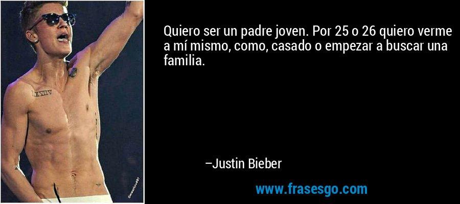 Quiero ser un padre joven. Por 25 o 26 quiero verme a mí mismo, como, casado o empezar a buscar una familia. – Justin Bieber
