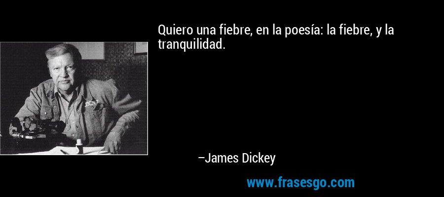 Quiero una fiebre, en la poesía: la fiebre, y la tranquilidad. – James Dickey