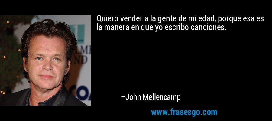 Quiero vender a la gente de mi edad, porque esa es la manera en que yo escribo canciones. – John Mellencamp